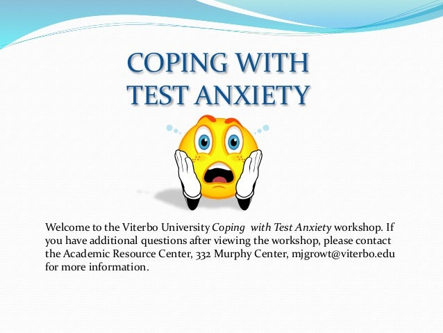 COPING WITH TEST ANXIETY Welcome to the Viterbo University Coping with Test Anxiety workshop. If you have additional quest...
