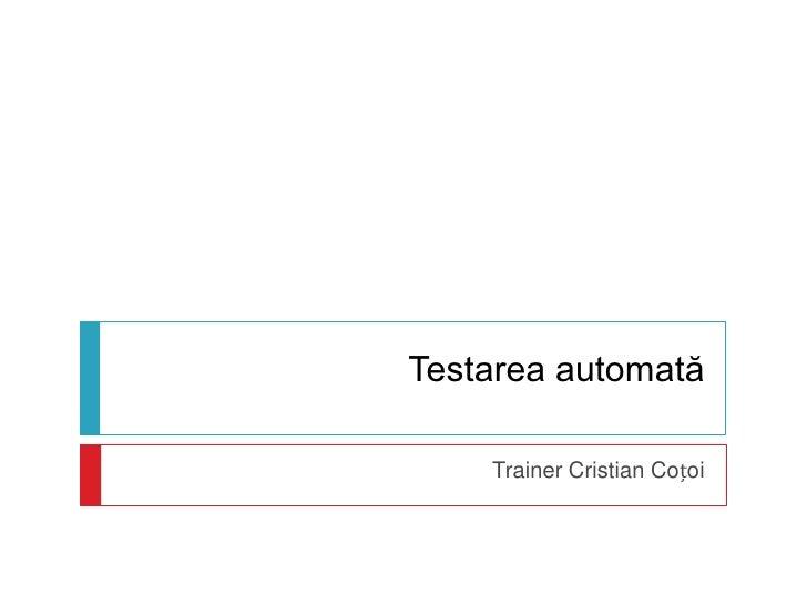Testarea automată<br />Trainer Cristian Coțoi<br />
