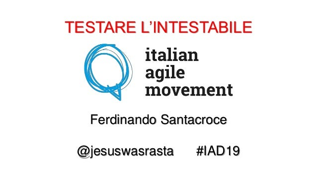 TESTARE L'INTESTABILE Ferdinando Santacroce @jesuswasrasta #IAD19