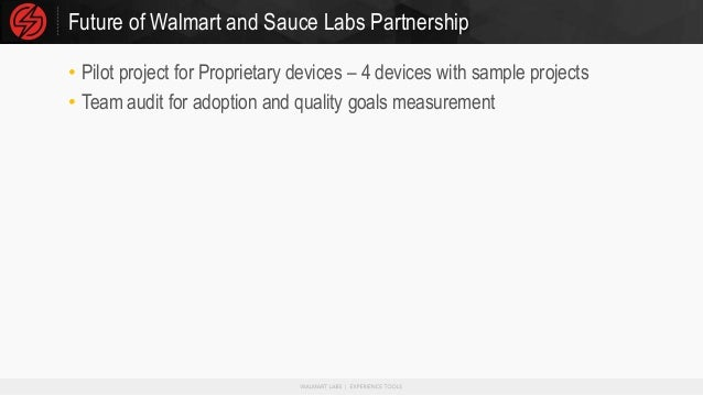 Future of Walmart and Sauce Labs Partnership • Pilot project for Proprietary devices – 4 devices with sample projects • Te...