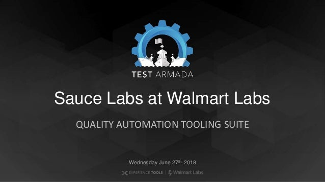 Sauce Labs at Walmart Labs QUALITY AUTOMATION TOOLING SUITE Wednesday June 27th, 2018