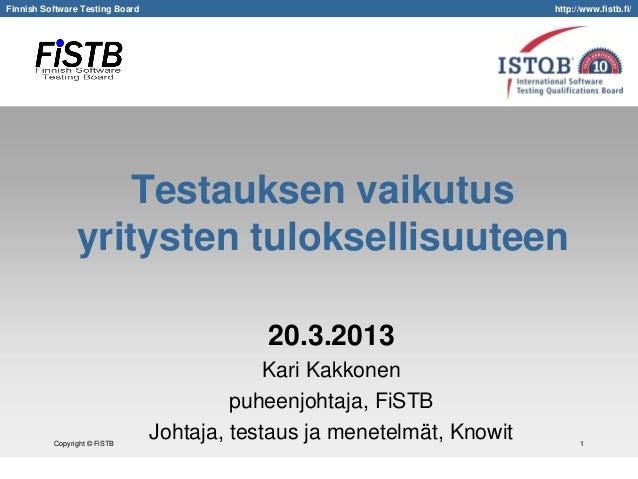 Finnish Software Testing Board  http://www.fistb.fi/  Testauksen vaikutus yritysten tuloksellisuuteen 20.3.2013  Copyright...