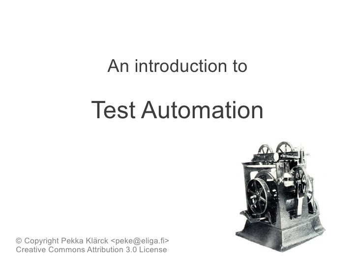 An introduction to                   Test Automation© Copyright Pekka Klärck <peke@eliga.fi>Creative Commons Attribution 3...