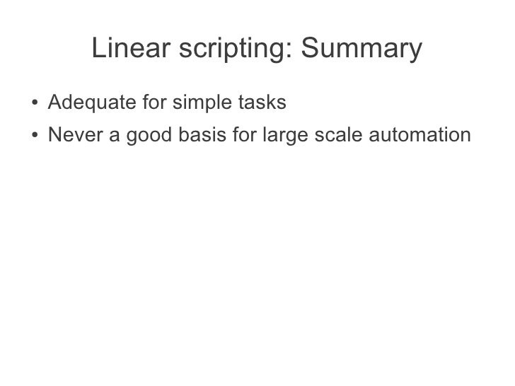 Linear scripting: Summary●   Adequate for simple tasks●   Never a good basis for large scale automation