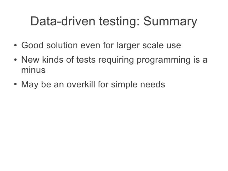 Data-driven testing: Summary●   Good solution even for larger scale use●   New kinds of tests requiring programming is a  ...