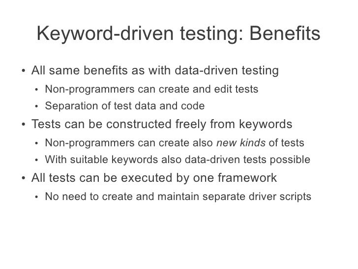 Keyword-driven testing: Benefits●   All same benefits as with data-driven testing    ●   Non-programmers can create and ed...