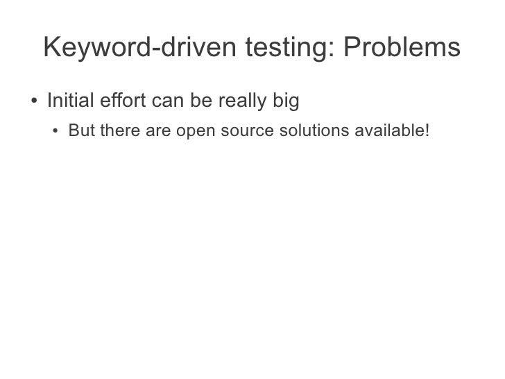 Keyword-driven testing: Problems●   Initial effort can be really big    ●   But there are open source solutions available!