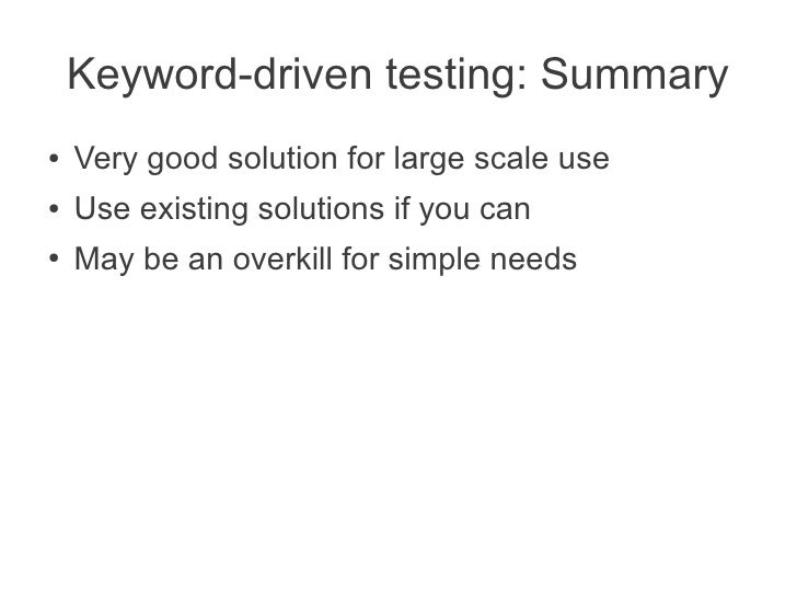 Keyword-driven testing: Summary●   Very good solution for large scale use●   Use existing solutions if you can●   May be a...