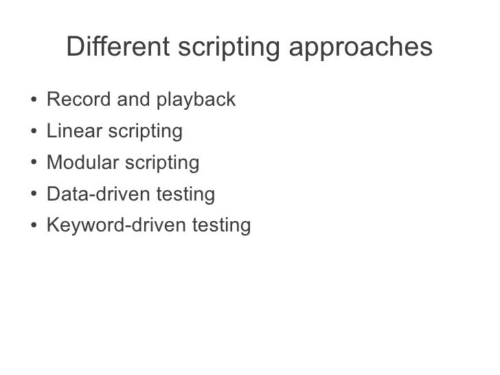 Different scripting approaches●   Record and playback●   Linear scripting●   Modular scripting●   Data-driven testing●   K...