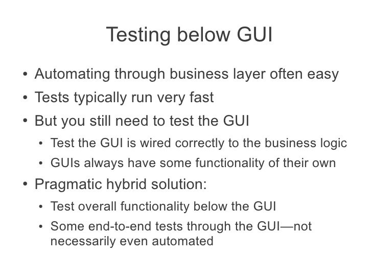 Testing below GUI●   Automating through business layer often easy●   Tests typically run very fast●   But you still need t...