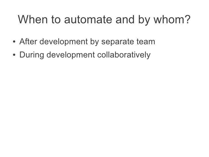 When to automate and by whom?●   After development by separate team●   During development collaboratively