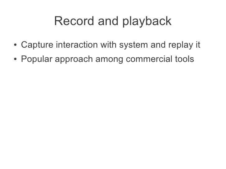 Record and playback●   Capture interaction with system and replay it●   Popular approach among commercial tools