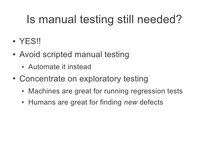 Is manual testing still needed?●   YES!!●   Avoid scripted manual testing    ●   Automate it instead●   Concentrate on exp...