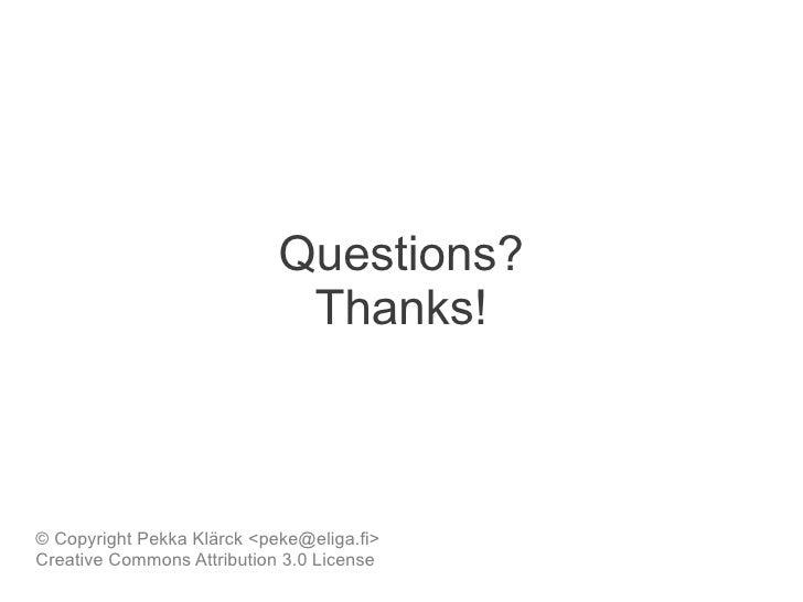 Questions?                             Thanks!© Copyright Pekka Klärck <peke@eliga.fi>Creative Commons Attribution 3.0 Lic...