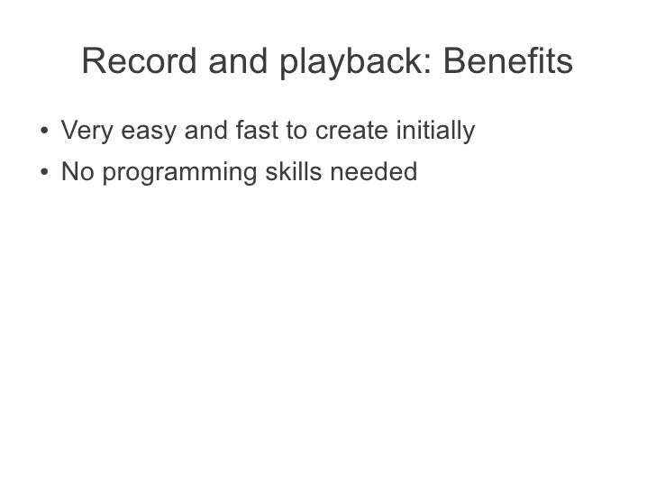 Record and playback: Benefits●   Very easy and fast to create initially●   No programming skills needed