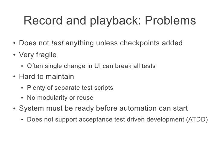 Record and playback: Problems●   Does not test anything unless checkpoints added●   Very fragile    ●   Often single chang...