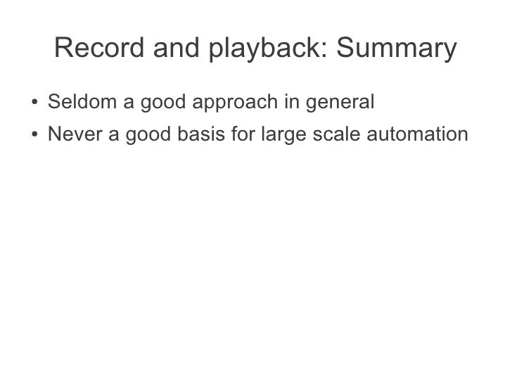 Record and playback: Summary●   Seldom a good approach in general●   Never a good basis for large scale automation