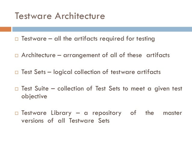 Testware Architecture  Testware – all the artifacts required for testing  Architecture – arrangement of all of these art...