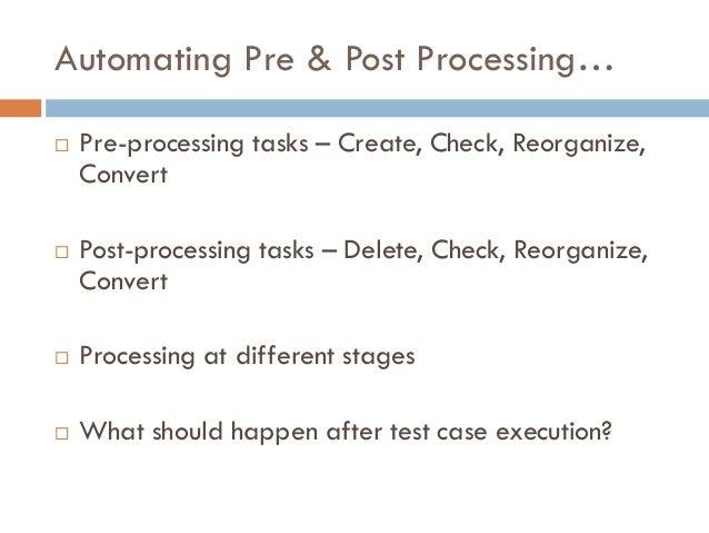 Automating Pre & Post Processing…  Pre-processing tasks – Create, Check, Reorganize, Convert  Post-processing tasks – De...