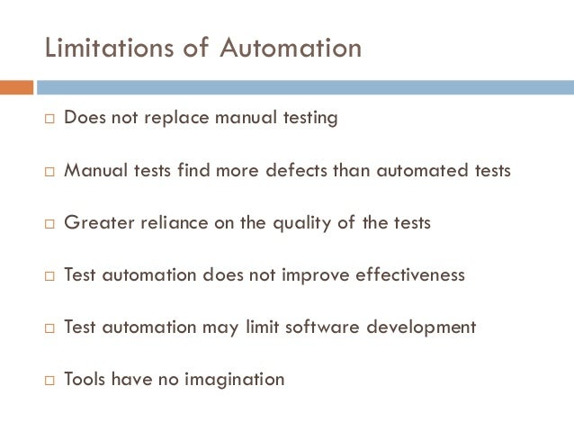 Limitations of Automation  Does not replace manual testing  Manual tests find more defects than automated tests  Greate...