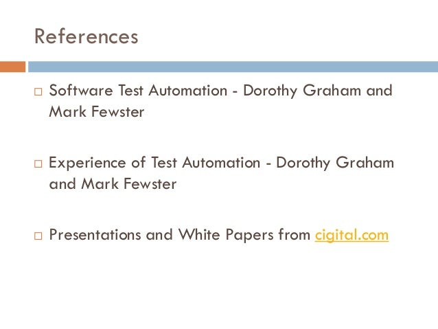 References  Software Test Automation - Dorothy Graham and Mark Fewster  Experience of Test Automation - Dorothy Graham a...