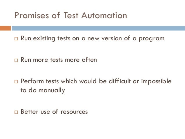 Promises of Test Automation  Run existing tests on a new version of a program  Run more tests more often  Perform tests...