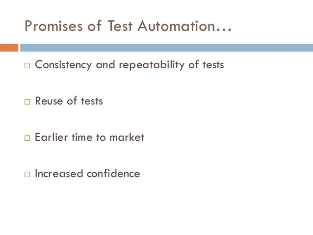 Promises of Test Automation…  Consistency and repeatability of tests  Reuse of tests  Earlier time to market  Increase...