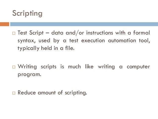 Scripting  Test Script – data and/or instructions with a formal syntax, used by a test execution automation tool, typical...