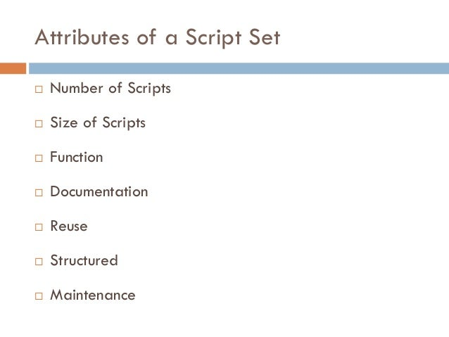 Attributes of a Script Set  Number of Scripts  Size of Scripts  Function  Documentation  Reuse  Structured  Mainten...