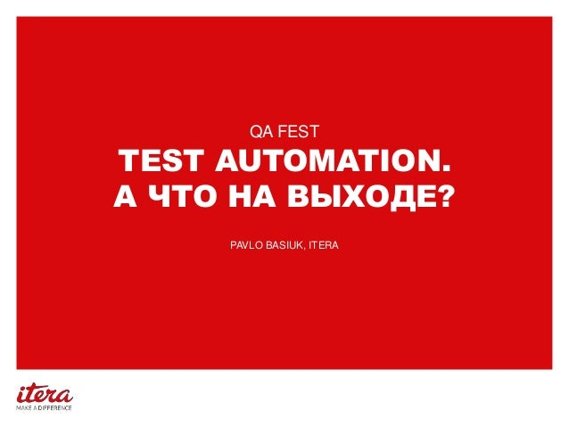 TEST AUTOMATION. А ЧТО НА ВЫХОДЕ? QA FEST PAVLO BASIUK, ITERA