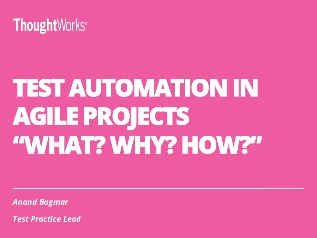 "TEST AUTOMATION IN AGILE PROJECTS ""WHAT? WHY? HOW?"" Anand Bagmar Test Practice Lead"