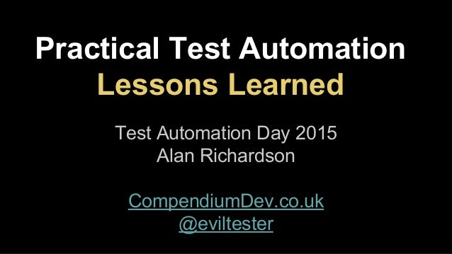 Practical Test Automation Lessons Learned Test Automation Day 2015 Alan Richardson CompendiumDev.co.uk @eviltester