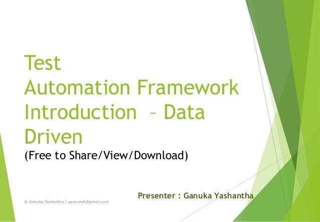 Test Automation Framework Introduction – Data Driven (Free to Share/View/Download) Presenter : Ganuka Yashantha © Ganuka Y...