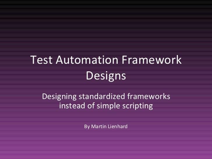 Test Automation Framework Designs Designing standardized frameworks instead of simple scripting By Martin Lienhard