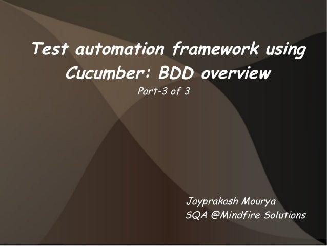 Test automation framework using  Cucumber: BDD overview  Part-3 of 3  Jayprakash Mourya  SQA @Mindfire Solutions