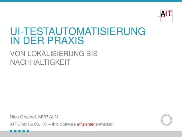 UI-TESTAUTOMATISIERUNG IN DER PRAXIS VON LOKALISIERUNG BIS NACHHALTIGKEIT  Nico Orschel, MVP ALM AIT GmbH & Co. KG – Ihre ...