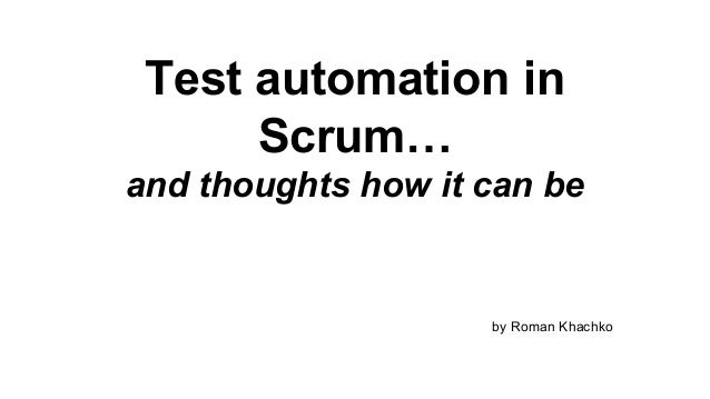 Test automation in Scrum… and thoughts how it can be  by Roman Khachko