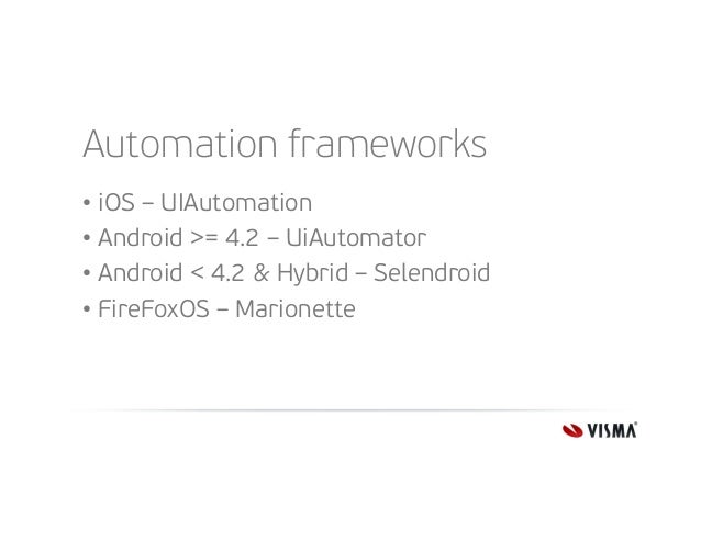 Automation frameworks • iOS – UIAutomation • Android >= 4.2 – UiAutomator • Android < 4.2 & Hybrid – Selendroid • FireFoxO...