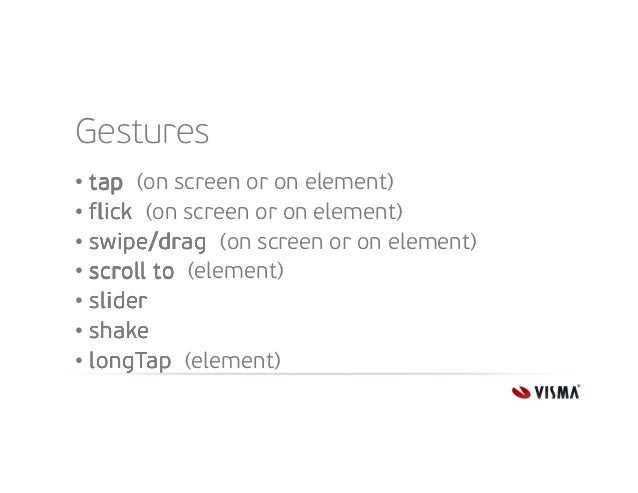 Gestures • tap (on screen or on element) • flick (on screen or on element) • swipe/drag (on screen or on element) • scroll...