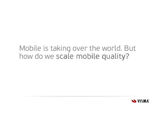 Mobile is taking over the world. But how do we scale mobile quality?