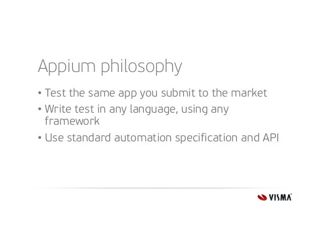 Appium philosophy • Test the same app you submit to the market • Write test in any language, using any framework • Use sta...