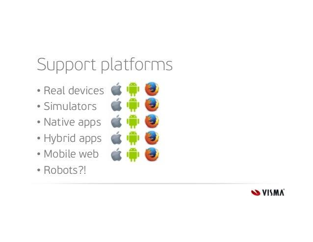 Support platforms • Real devices • Simulators • Native apps • Hybrid apps • Mobile web • Robots?!