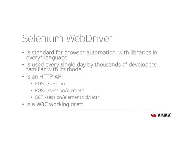 Selenium WebDriver • Is standard for browser automation, with libraries in every* language • Is used every single day by t...