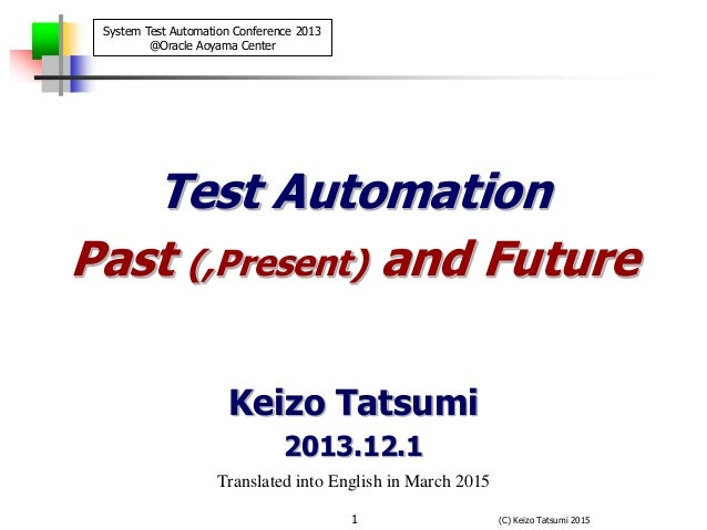 (C) Keizo Tatsumi 20151 Test Automation Past (,Present) and Future Keizo Tatsumi 2013.12.1 Translated into English in Marc...