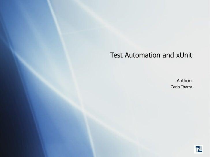 Test Automation and xUnit <ul><li>Author: </li></ul><ul><ul><li>Carlo Ibarra </li></ul></ul>