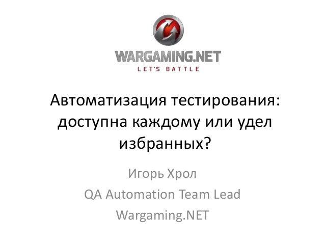 Автоматизация тестирования: доступна каждому или удел избранных? Игорь Хрол QA Automation Team Lead Wargaming.NET