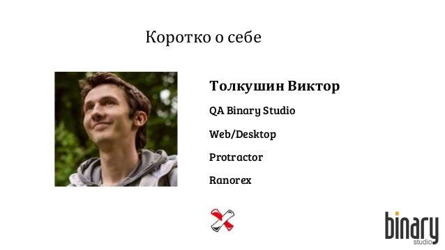 Коротко о себе Толкушин Виктор QA Binary Studio Web/Desktop Protractor Ranorex