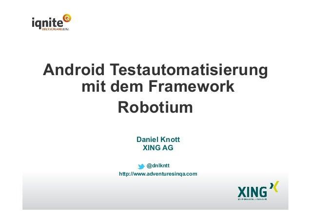 Android Testautomatisierung mit dem Framework Robotium Daniel Knott XING AG @dnlkntt http://www.adventuresinqa.com