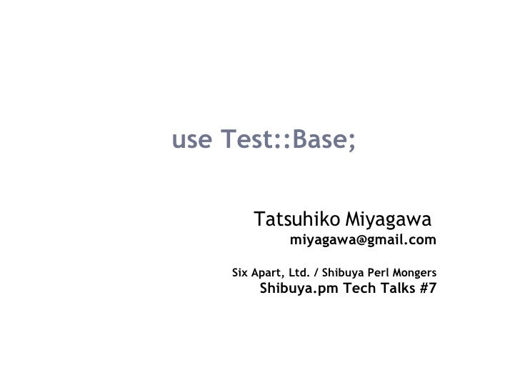 use Test::Base; Tatsuhiko Miyagawa   [email_address] Six Apart, Ltd. / Shibuya Perl Mongers Shibuya.pm Tech Talks #7