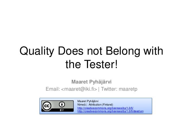 Quality Does not Belong with the Tester! Maaret Pyhäjärvi Email: <maaret@iki.fi> | Twitter: maaretp Maaret Pyhäjärvi Nimeä...